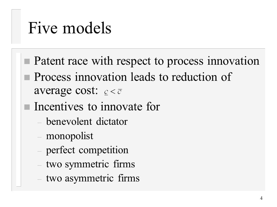 4 Five models n Patent race with respect to process innovation n Process innovation leads to reduction of average cost: n Incentives to innovate for –
