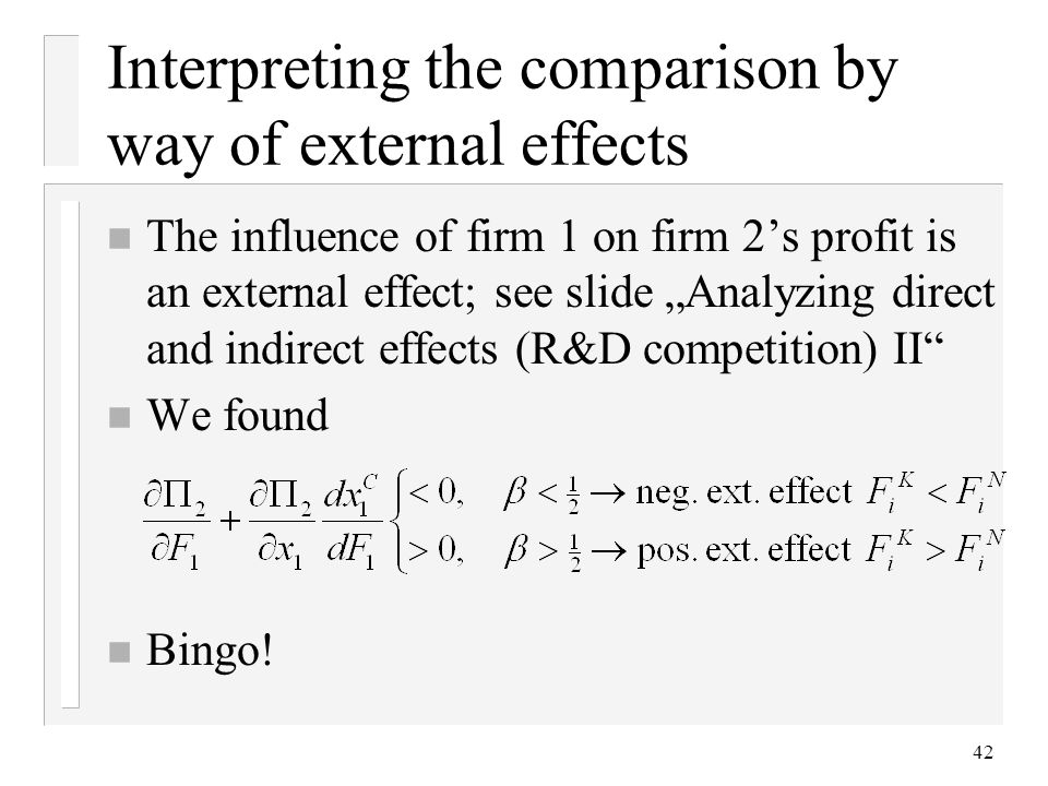 42 n The influence of firm 1 on firm 2s profit is an external effect; see slide Analyzing direct and indirect effects (R&D competition) II n We found