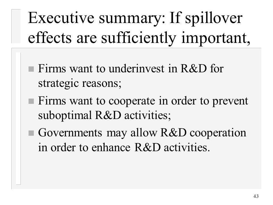 43 Executive summary: If spillover effects are sufficiently important, n Firms want to underinvest in R&D for strategic reasons; n Firms want to coope