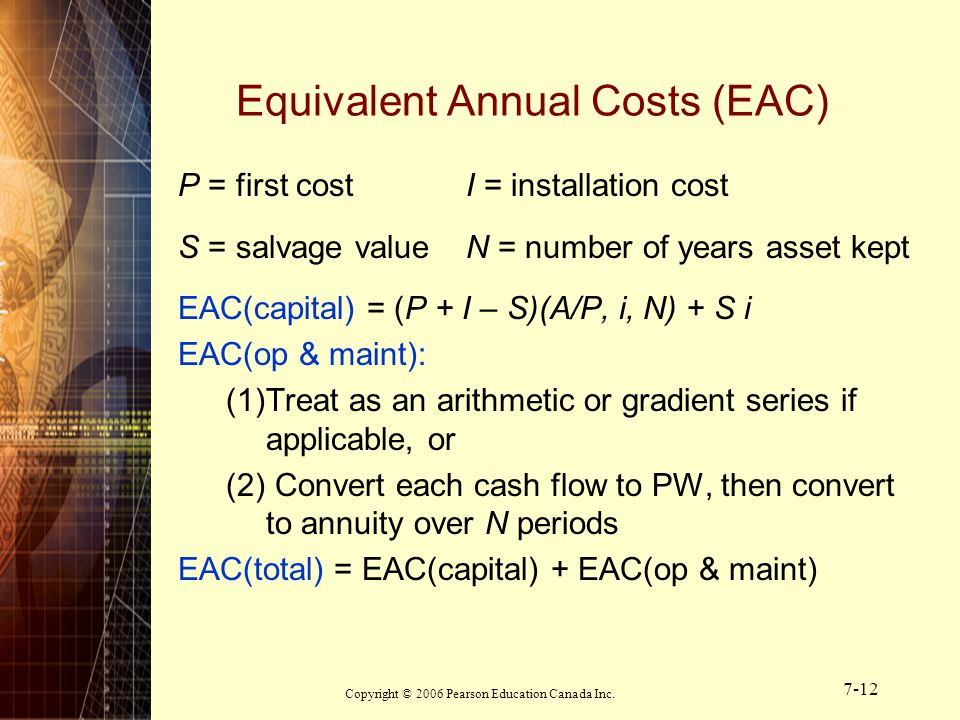 Copyright © 2006 Pearson Education Canada Inc. 7-12 Equivalent Annual Costs (EAC) P = first costI = installation cost S = salvage valueN = number of y