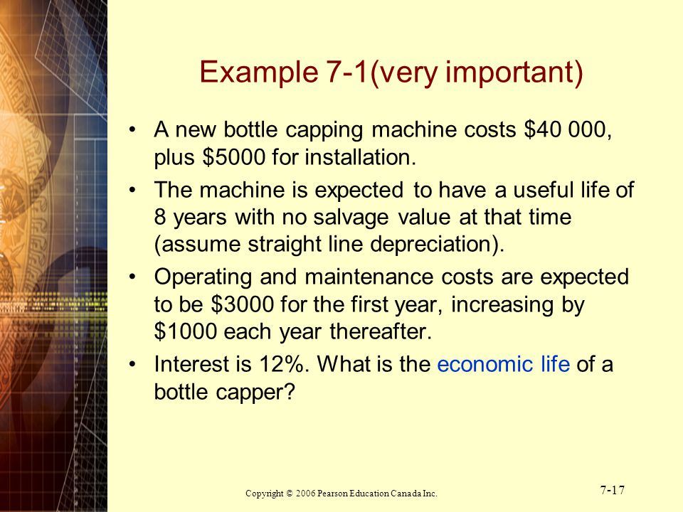 Copyright © 2006 Pearson Education Canada Inc. 7-17 A new bottle capping machine costs $40 000, plus $5000 for installation. The machine is expected t
