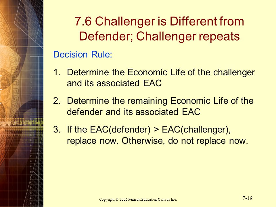 Copyright © 2006 Pearson Education Canada Inc. 7-19 Decision Rule: 1.Determine the Economic Life of the challenger and its associated EAC 2.Determine