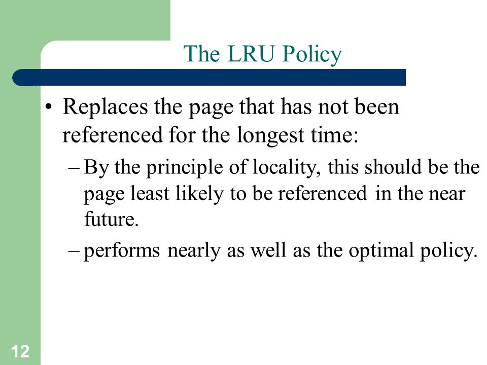 12 The LRU Policy Replaces the page that has not been referenced for the longest time: –By the principle of locality, this should be the page least li