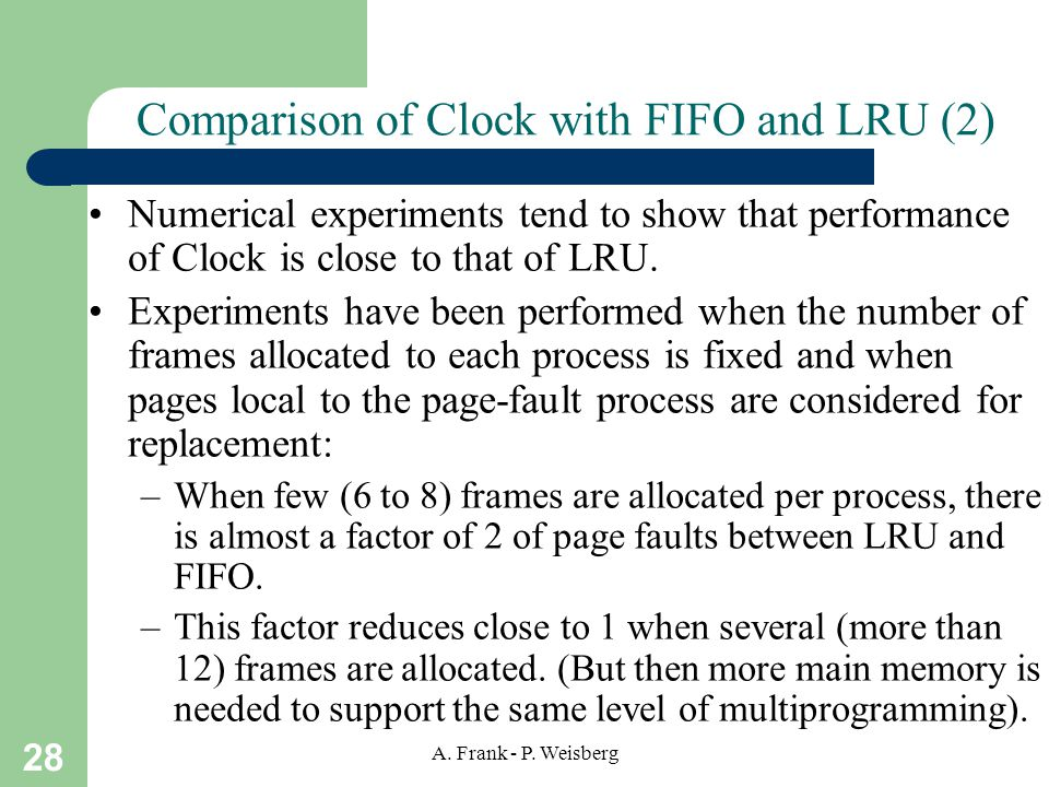 28 A. Frank - P. Weisberg Comparison of Clock with FIFO and LRU (2) Numerical experiments tend to show that performance of Clock is close to that of L