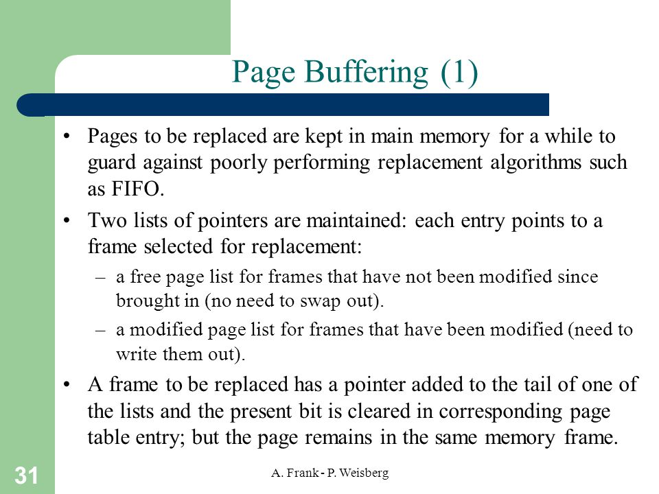31 A. Frank - P. Weisberg Page Buffering (1) Pages to be replaced are kept in main memory for a while to guard against poorly performing replacement a
