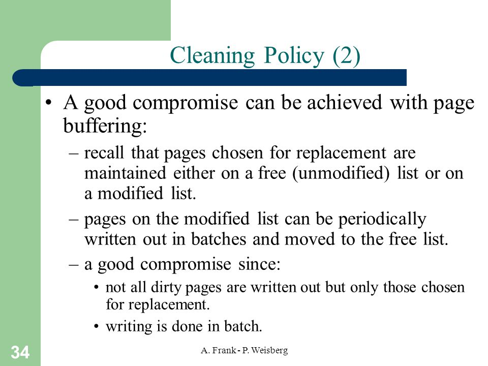 34 A. Frank - P. Weisberg Cleaning Policy (2) A good compromise can be achieved with page buffering: –recall that pages chosen for replacement are mai