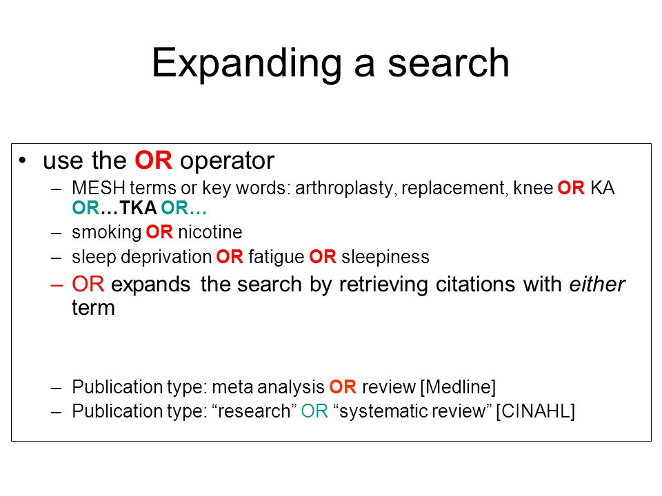 Expanding a search use the OR operator –MESH terms or key words: arthroplasty, replacement, knee OR KA OR…TKA OR… –smoking OR nicotine –sleep deprivation OR fatigue OR sleepiness –OR expands the search by retrieving citations with either term –Publication type: meta analysis OR review [Medline] –Publication type: research OR systematic review [CINAHL]