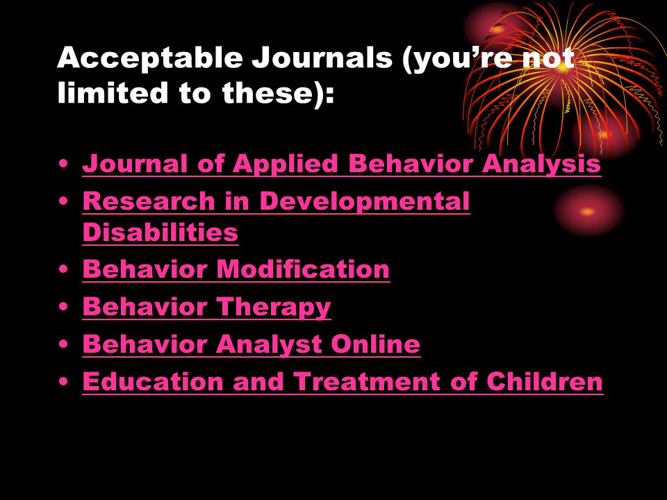 Acceptable Journals (youre not limited to these): Journal of Applied Behavior Analysis Research in Developmental DisabilitiesResearch in Developmental Disabilities Behavior Modification Behavior Therapy Behavior Analyst Online Education and Treatment of Children