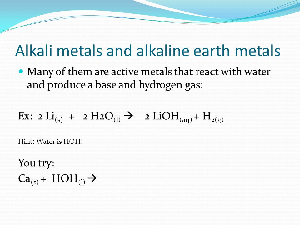 Alkali metals and alkaline earth metals Many of them are active metals that react with water and produce a base and hydrogen gas: Ex: 2 Li (s) + 2 H2O (l) 2 LiOH (aq) + H 2(g) Hint: Water is HOH.