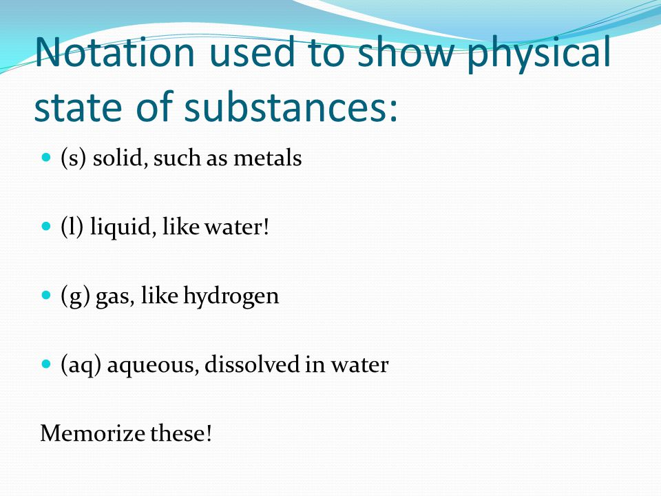 Notation used to show physical state of substances: (s) solid, such as metals (l) liquid, like water.