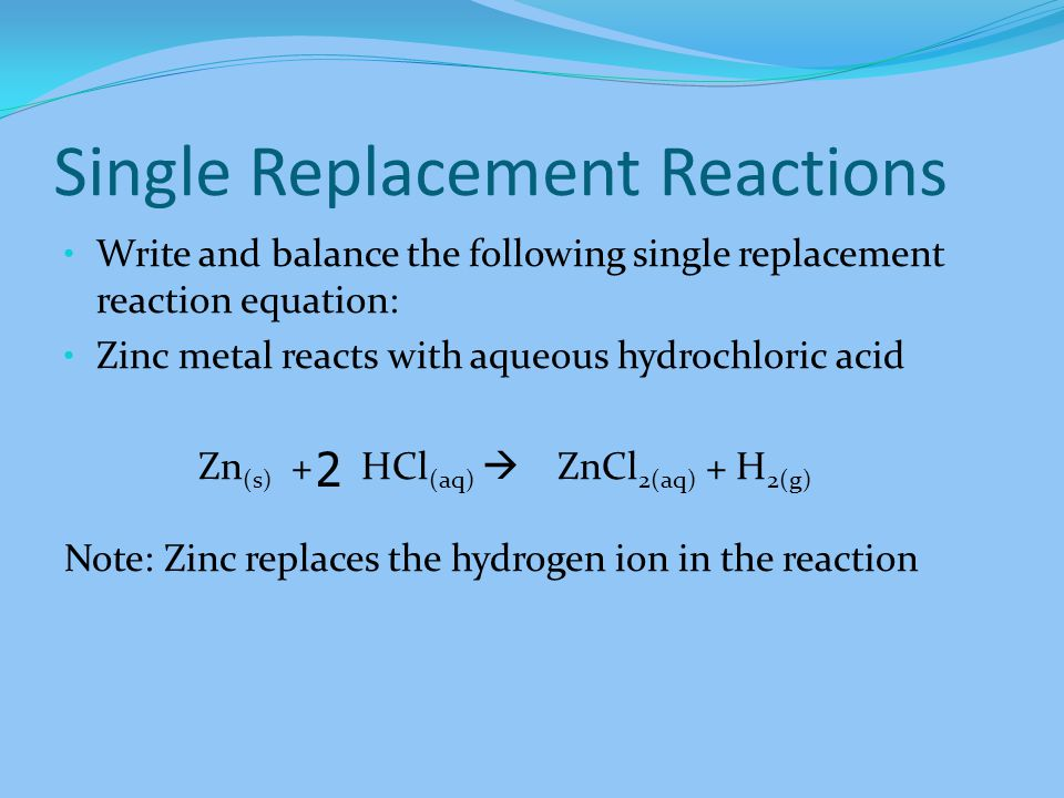 Write and balance the following single replacement reaction equation: Zinc metal reacts with aqueous hydrochloric acid Zn (s) + HCl (aq) ZnCl 2(aq) + H 2(g) Note: Zinc replaces the hydrogen ion in the reaction 2