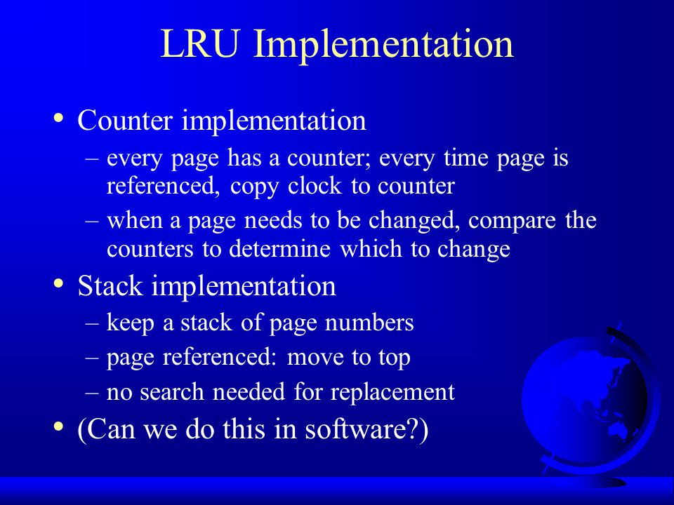 LRU Implementation Counter implementation –every page has a counter; every time page is referenced, copy clock to counter –when a page needs to be cha