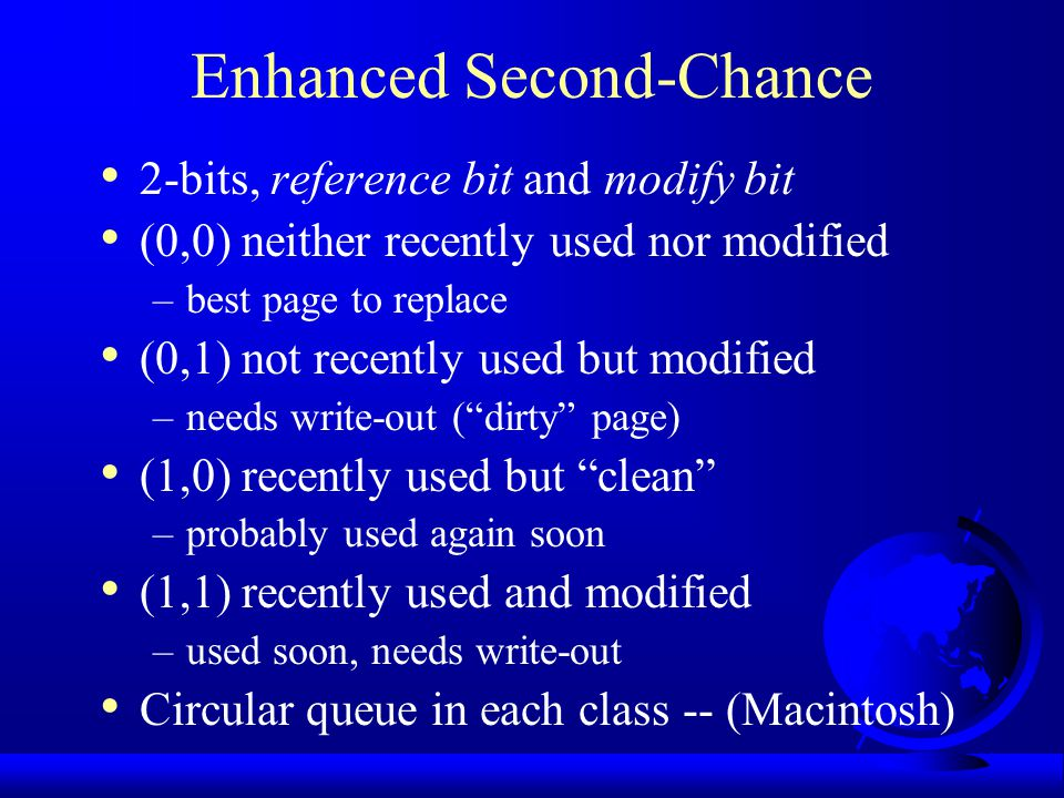 Enhanced Second-Chance 2-bits, reference bit and modify bit (0,0) neither recently used nor modified –best page to replace (0,1) not recently used but
