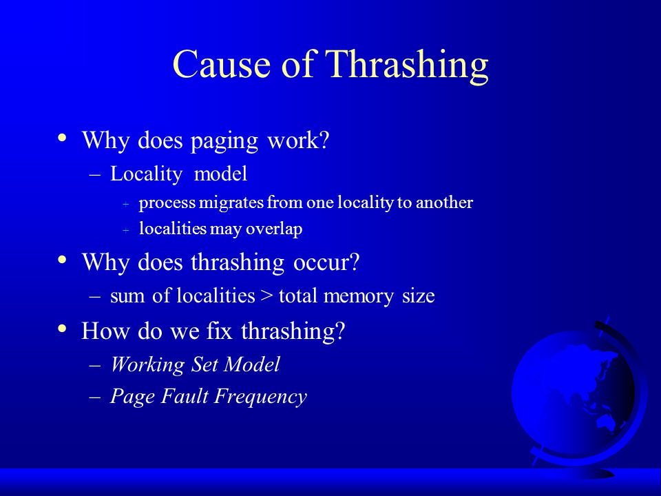 Cause of Thrashing Why does paging work? –Locality model + process migrates from one locality to another + localities may overlap Why does thrashing o