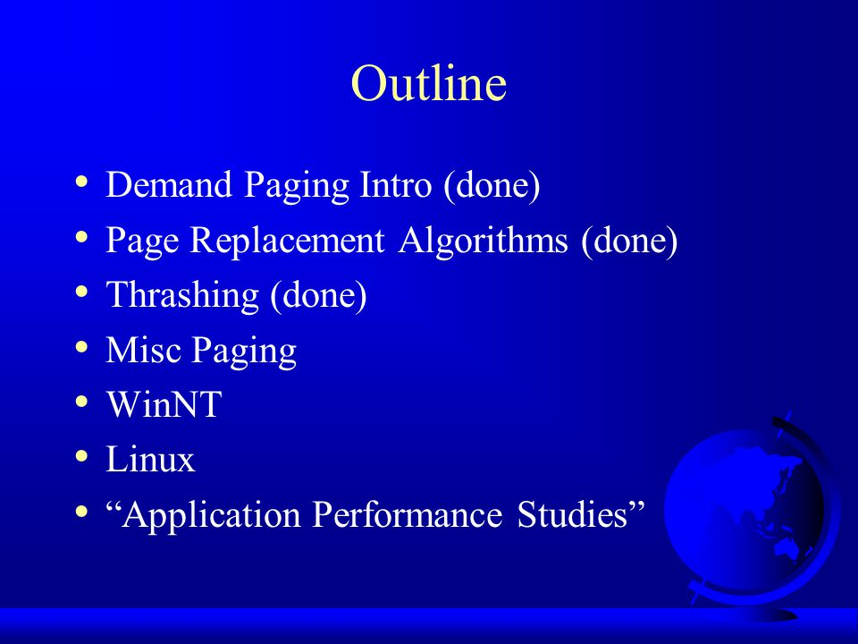 Outline Demand Paging Intro (done) Page Replacement Algorithms (done) Thrashing (done) Misc Paging WinNT Linux Application Performance Studies