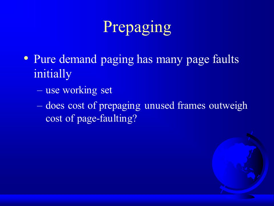 Prepaging Pure demand paging has many page faults initially –use working set –does cost of prepaging unused frames outweigh cost of page-faulting?