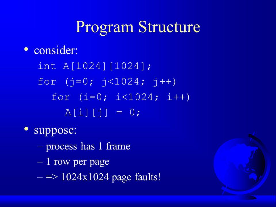 Program Structure consider: int A[1024][1024]; for (j=0; j<1024; j++) for (i=0; i<1024; i++) A[i][j] = 0; suppose: –process has 1 frame –1 row per pag