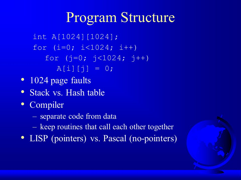 Program Structure int A[1024][1024]; for (i=0; i<1024; i++) for (j=0; j<1024; j++) A[i][j] = 0; 1024 page faults Stack vs. Hash table Compiler –separa