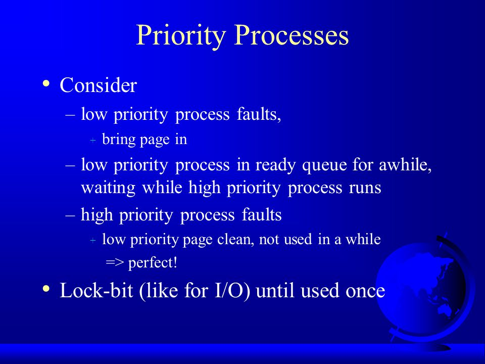 Priority Processes Consider –low priority process faults, + bring page in –low priority process in ready queue for awhile, waiting while high priority