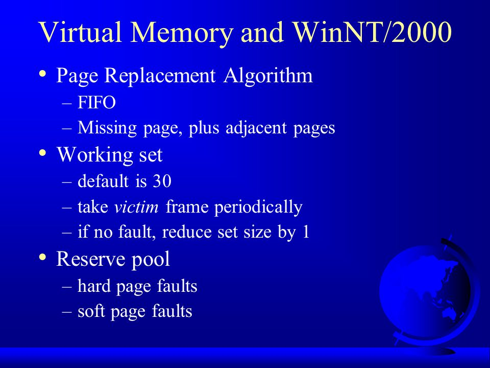 Virtual Memory and WinNT/2000 Page Replacement Algorithm –FIFO –Missing page, plus adjacent pages Working set –default is 30 –take victim frame period