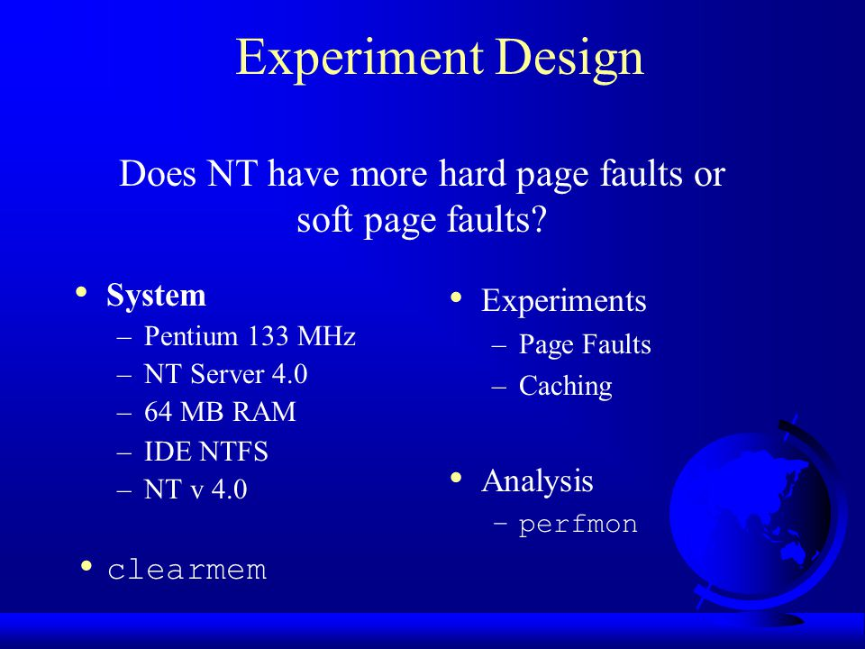 Experiment Design System –Pentium 133 MHz –NT Server 4.0 –64 MB RAM –IDE NTFS –NT v 4.0 clearmem Experiments –Page Faults –Caching Analysis –perfmon D
