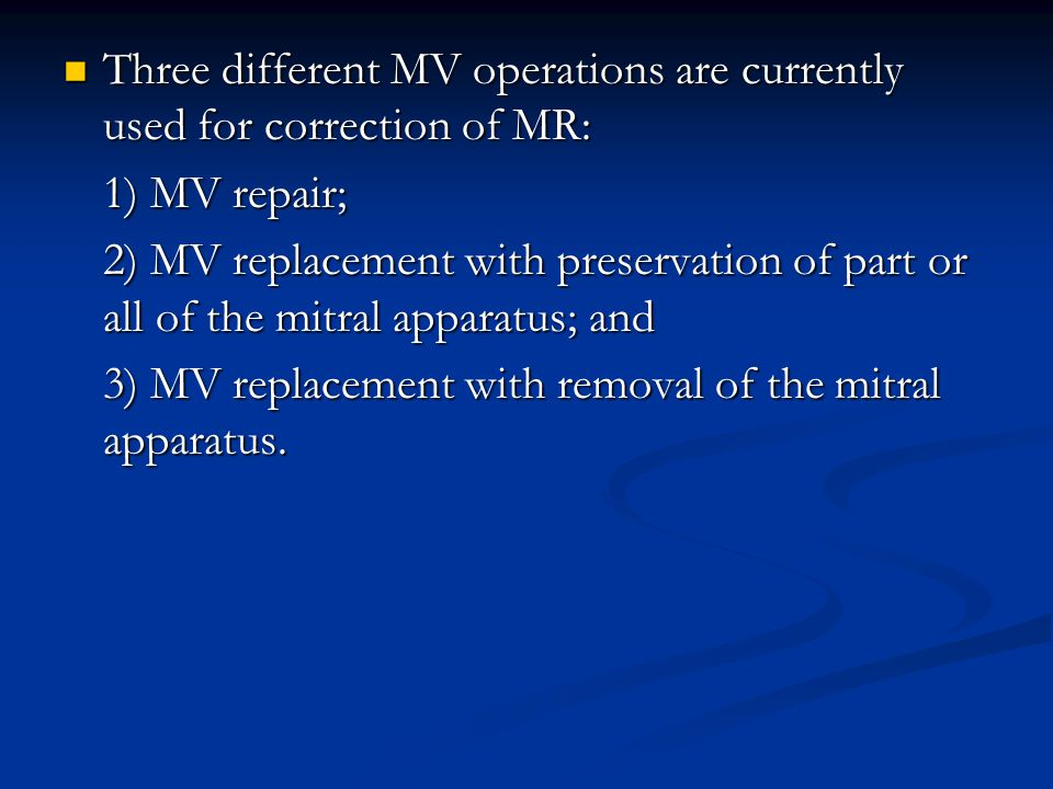 Three different MV operations are currently used for correction of MR: Three different MV operations are currently used for correction of MR: 1) MV repair; 2) MV replacement with preservation of part or all of the mitral apparatus; and 3) MV replacement with removal of the mitral apparatus.