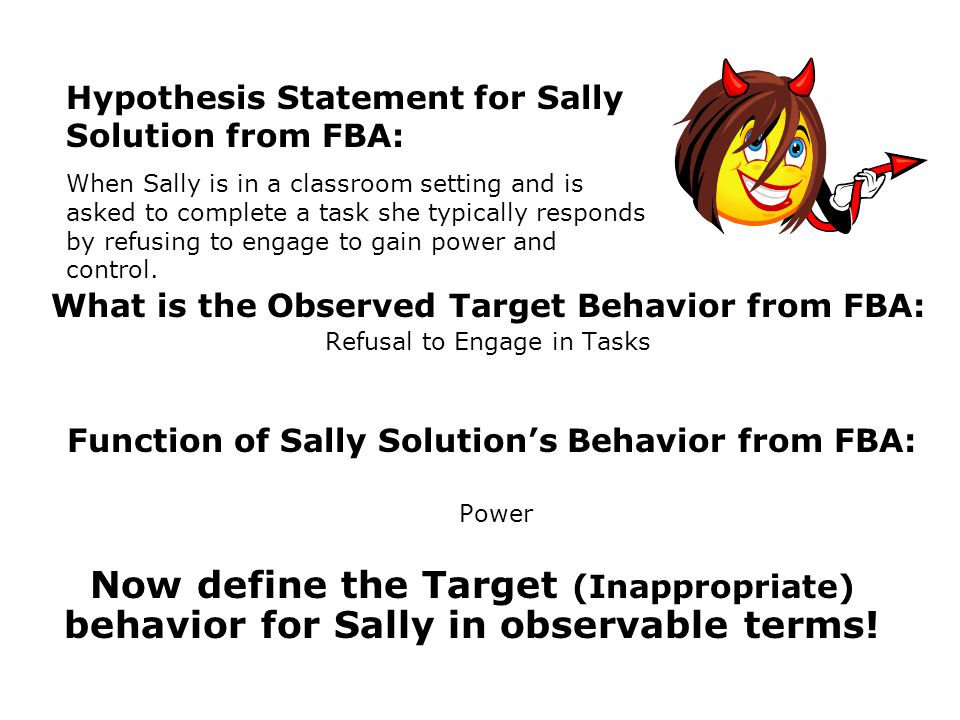 Function of Sally Solutions Behavior from FBA: Power What is the Observed Target Behavior from FBA: Refusal to Engage in Tasks Hypothesis Statement for Sally Solution from FBA: When Sally is in a classroom setting and is asked to complete a task she typically responds by refusing to engage to gain power and control.