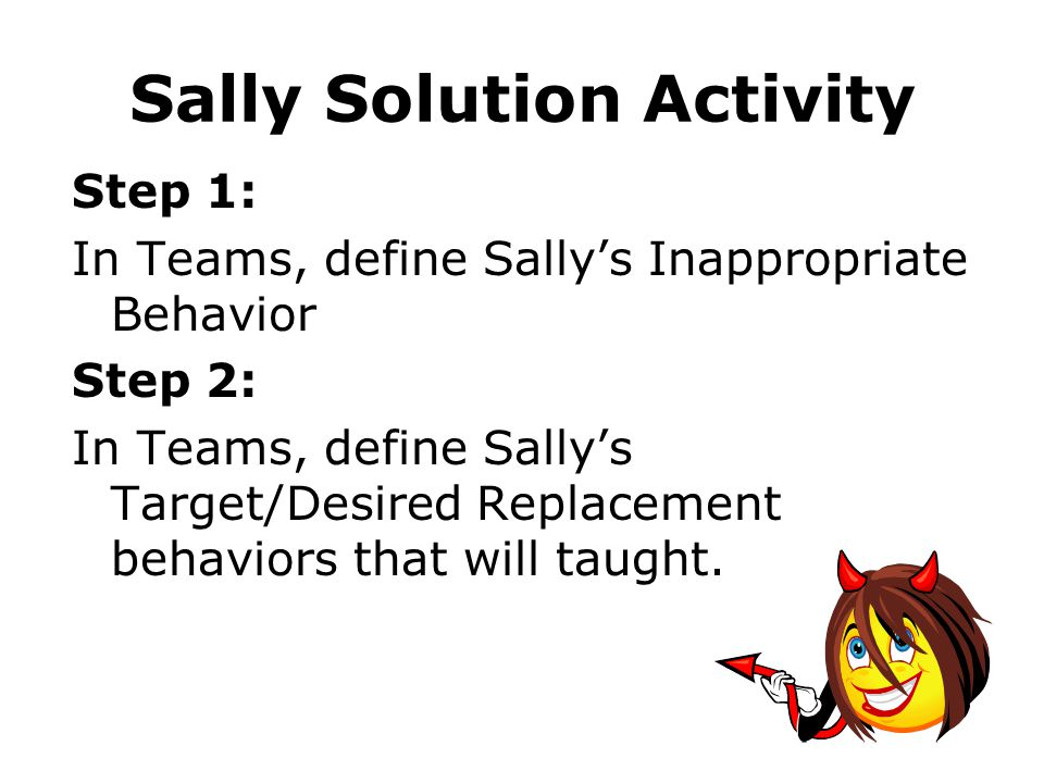 Sally Solution Activity Step 1: In Teams, define Sallys Inappropriate Behavior Step 2: In Teams, define Sallys Target/Desired Replacement behaviors that will taught.