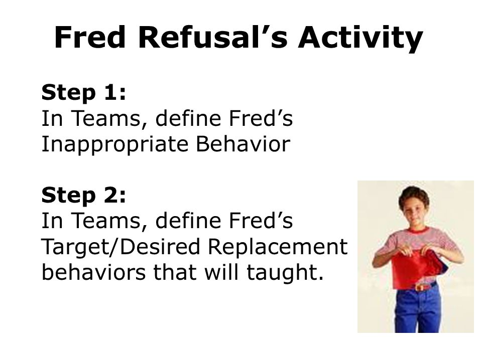 Step 1: In Teams, define Freds Inappropriate Behavior Step 2: In Teams, define Freds Target/Desired Replacement behaviors that will taught.