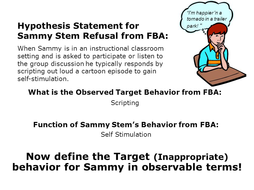 Function of Sammy Stems Behavior from FBA: Self Stimulation What is the Observed Target Behavior from FBA: Scripting Hypothesis Statement for Sammy Stem Refusal from FBA: When Sammy is in an instructional classroom setting and is asked to participate or listen to the group discussion he typically responds by scripting out loud a cartoon episode to gain self-stimulation.