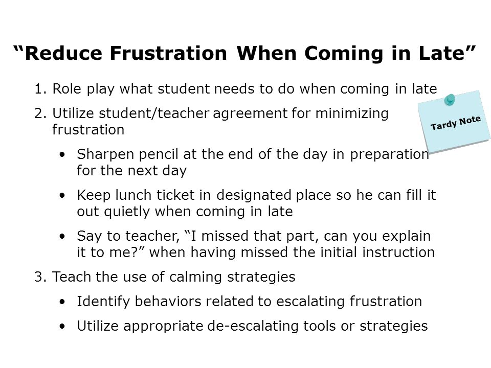 Reduce Frustration When Coming in Late 1.Role play what student needs to do when coming in late 2.Utilize student/teacher agreement for minimizing frustration Sharpen pencil at the end of the day in preparation for the next day Keep lunch ticket in designated place so he can fill it out quietly when coming in late Say to teacher, I missed that part, can you explain it to me.
