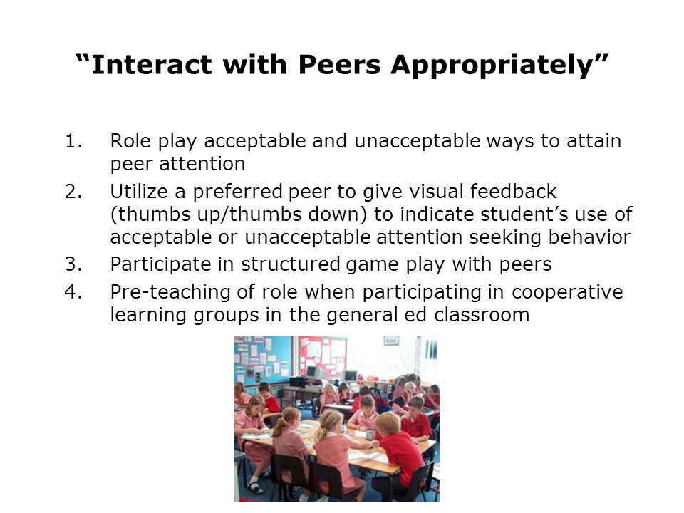 1.Role play acceptable and unacceptable ways to attain peer attention 2.Utilize a preferred peer to give visual feedback (thumbs up/thumbs down) to indicate students use of acceptable or unacceptable attention seeking behavior 3.Participate in structured game play with peers 4.Pre-teaching of role when participating in cooperative learning groups in the general ed classroom Interact with Peers Appropriately