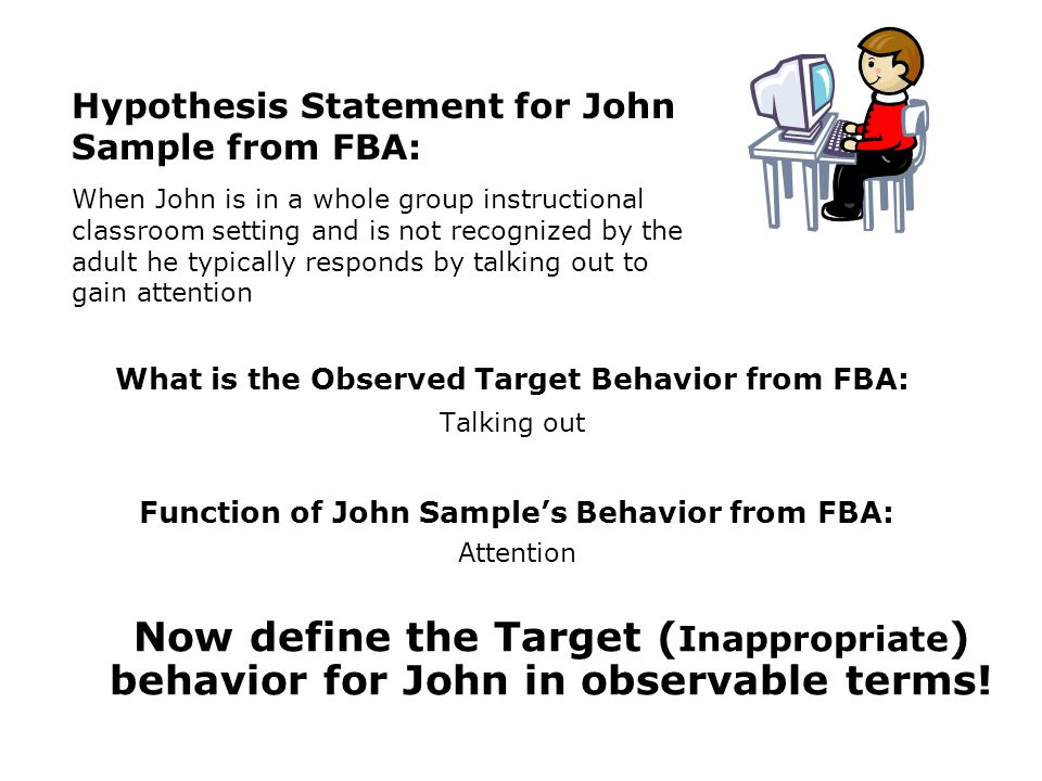 Function of John Samples Behavior from FBA: Attention What is the Observed Target Behavior from FBA: Talking out Hypothesis Statement for John Sample from FBA: When John is in a whole group instructional classroom setting and is not recognized by the adult he typically responds by talking out to gain attention Now define the Target ( Inappropriate ) behavior for John in observable terms!