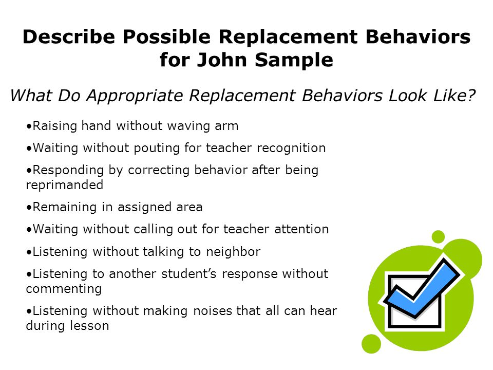 Describe Possible Replacement Behaviors for John Sample Raising hand without waving arm Waiting without pouting for teacher recognition Responding by correcting behavior after being reprimanded Remaining in assigned area Waiting without calling out for teacher attention Listening without talking to neighbor Listening to another students response without commenting Listening without making noises that all can hear during lesson What Do Appropriate Replacement Behaviors Look Like?