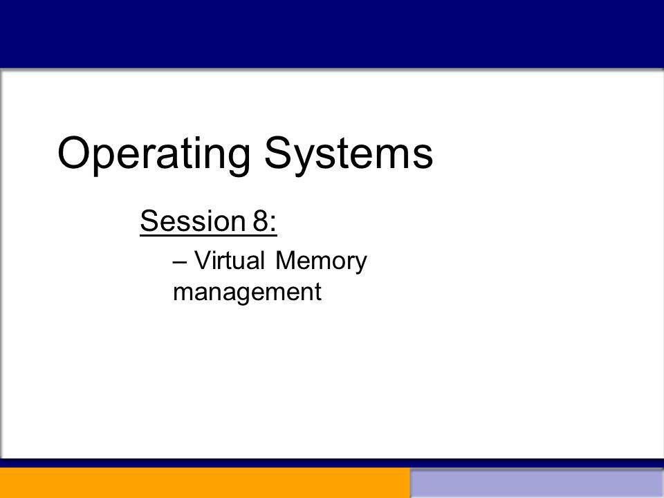 Operating Systems Session 8: – Virtual Memory management Operating Systems