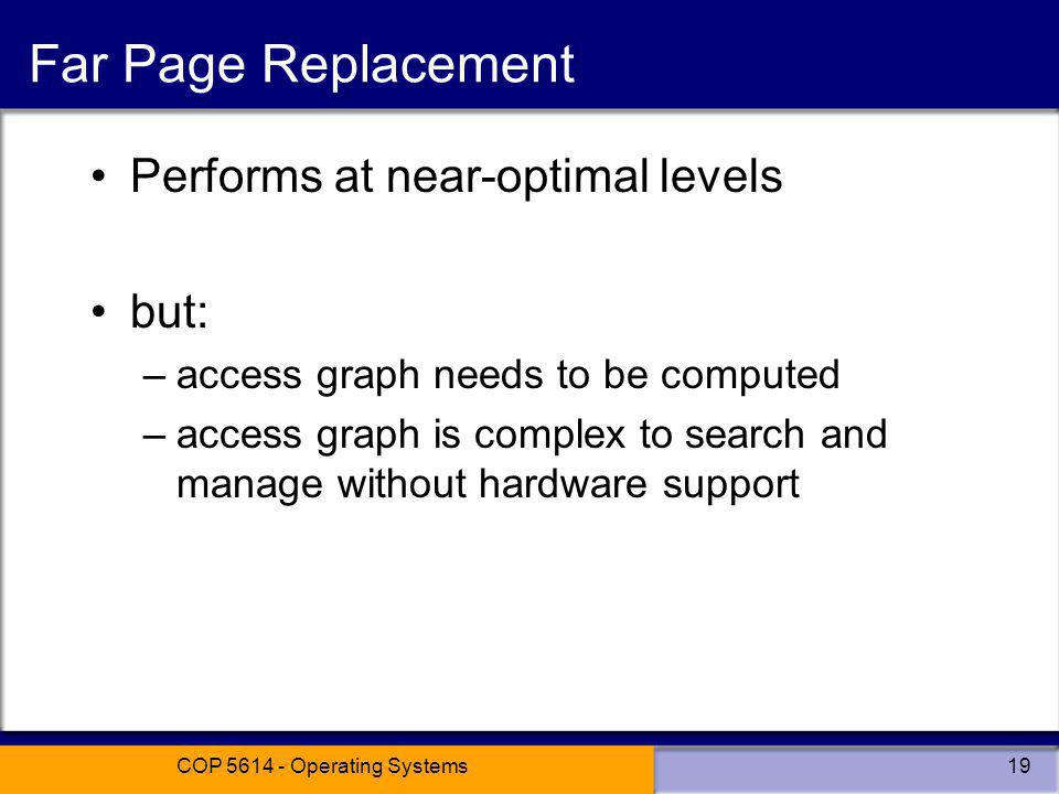 COP 5614 - Operating Systems19 Far Page Replacement Performs at near-optimal levels but: –access graph needs to be computed –access graph is complex to search and manage without hardware support