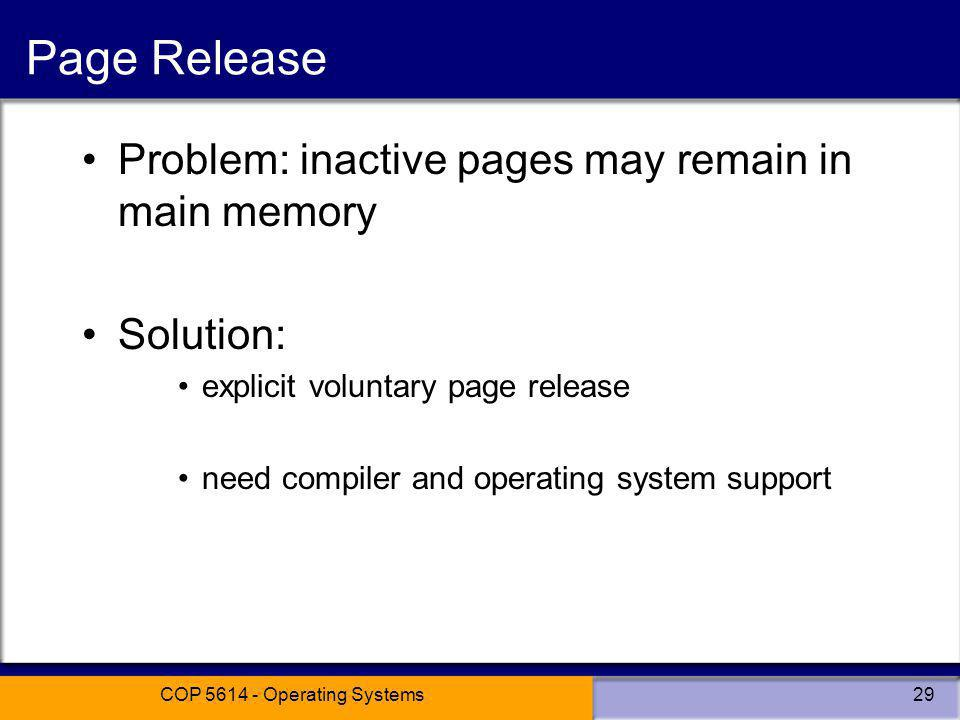 COP 5614 - Operating Systems29 Page Release Problem: inactive pages may remain in main memory Solution: explicit voluntary page release need compiler and operating system support