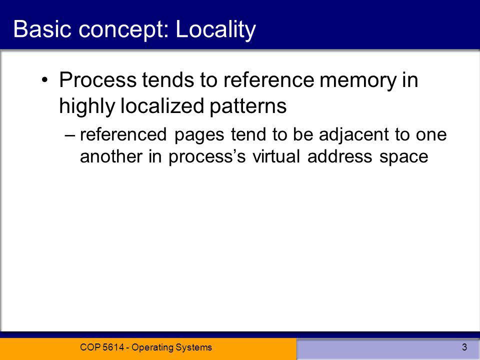 COP 5614 - Operating Systems3 Basic concept: Locality Process tends to reference memory in highly localized patterns –referenced pages tend to be adjacent to one another in processs virtual address space