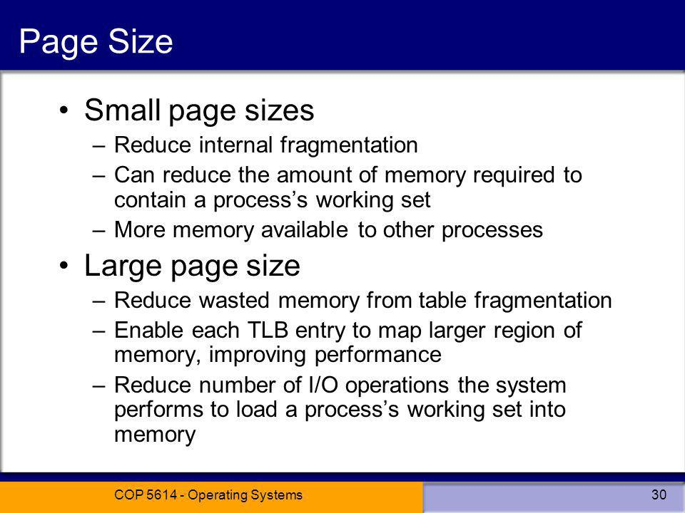 COP 5614 - Operating Systems30 Page Size Small page sizes –Reduce internal fragmentation –Can reduce the amount of memory required to contain a processs working set –More memory available to other processes Large page size –Reduce wasted memory from table fragmentation –Enable each TLB entry to map larger region of memory, improving performance –Reduce number of I/O operations the system performs to load a processs working set into memory