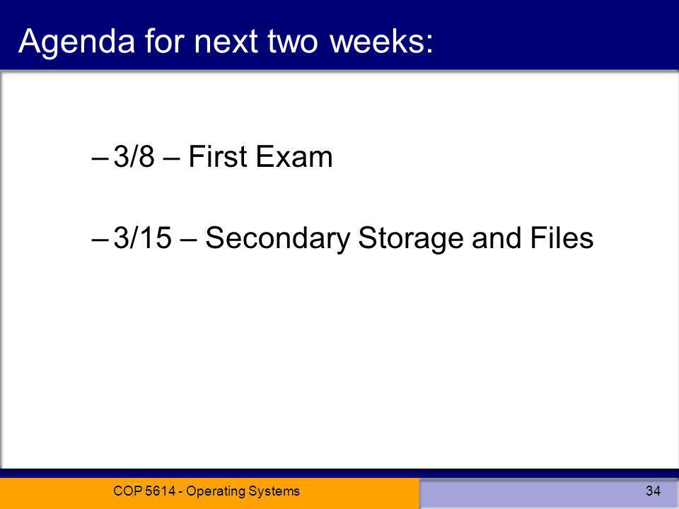 COP 5614 - Operating Systems34 Agenda for next two weeks: –3/8 – First Exam –3/15 – Secondary Storage and Files