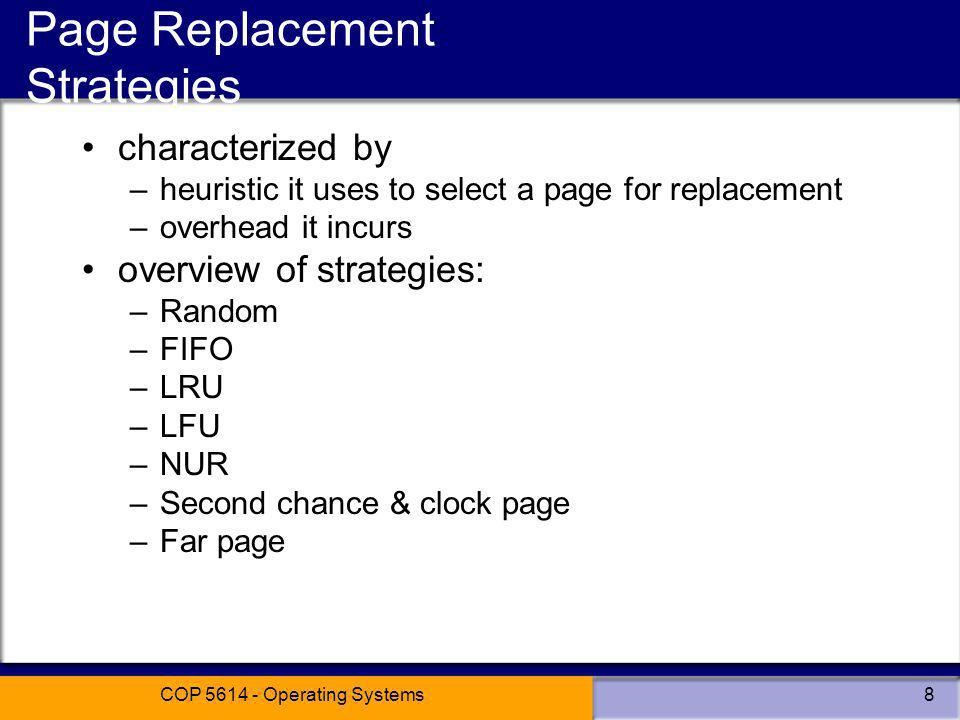 COP 5614 - Operating Systems8 Page Replacement Strategies characterized by –heuristic it uses to select a page for replacement –overhead it incurs overview of strategies: –Random –FIFO –LRU –LFU –NUR –Second chance & clock page –Far page