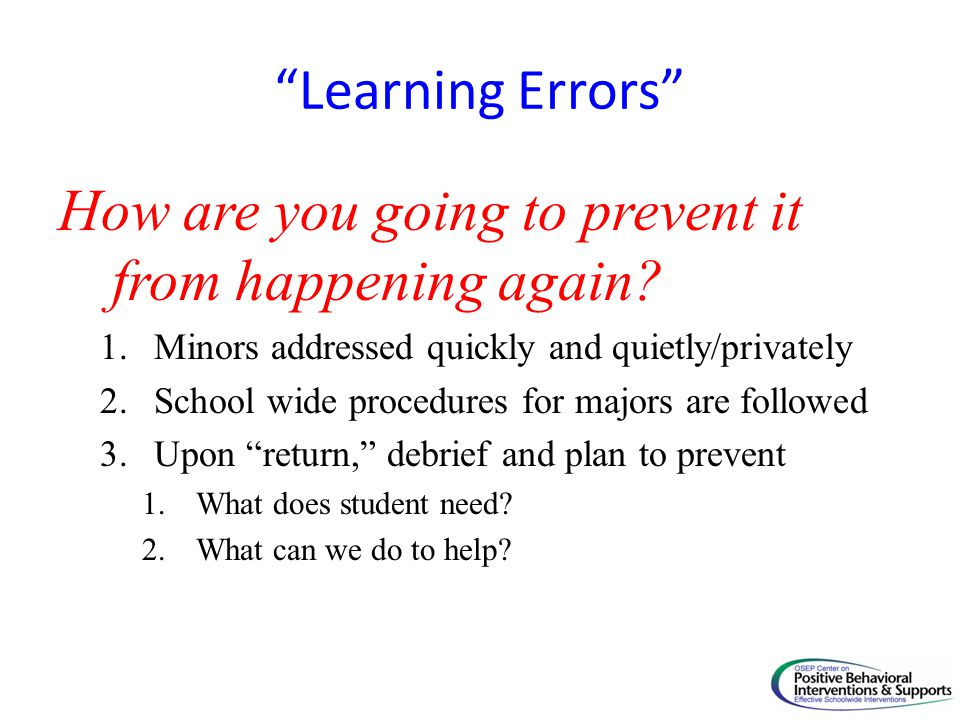 Learning Errors How are you going to prevent it from happening again? 1.Minors addressed quickly and quietly/privately 2.School wide procedures for ma