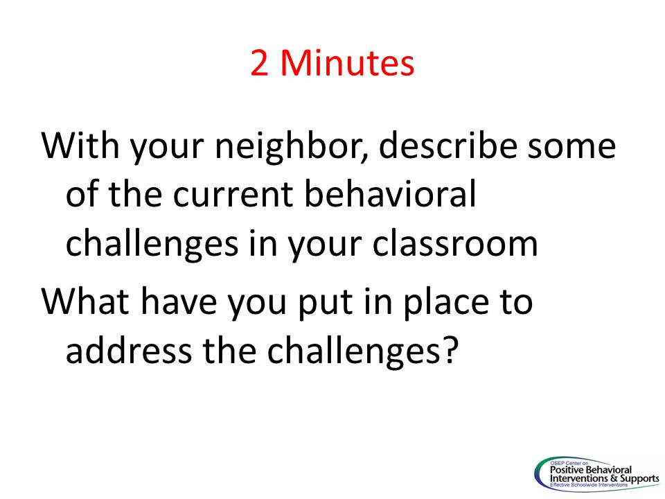 2 Minutes With your neighbor, describe some of the current behavioral challenges in your classroom What have you put in place to address the challenge