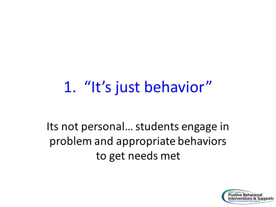 1. Its just behavior Its not personal… students engage in problem and appropriate behaviors to get needs met