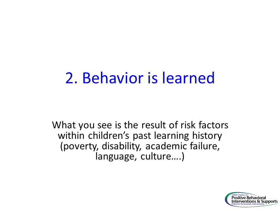 2. Behavior is learned What you see is the result of risk factors within childrens past learning history (poverty, disability, academic failure, langu