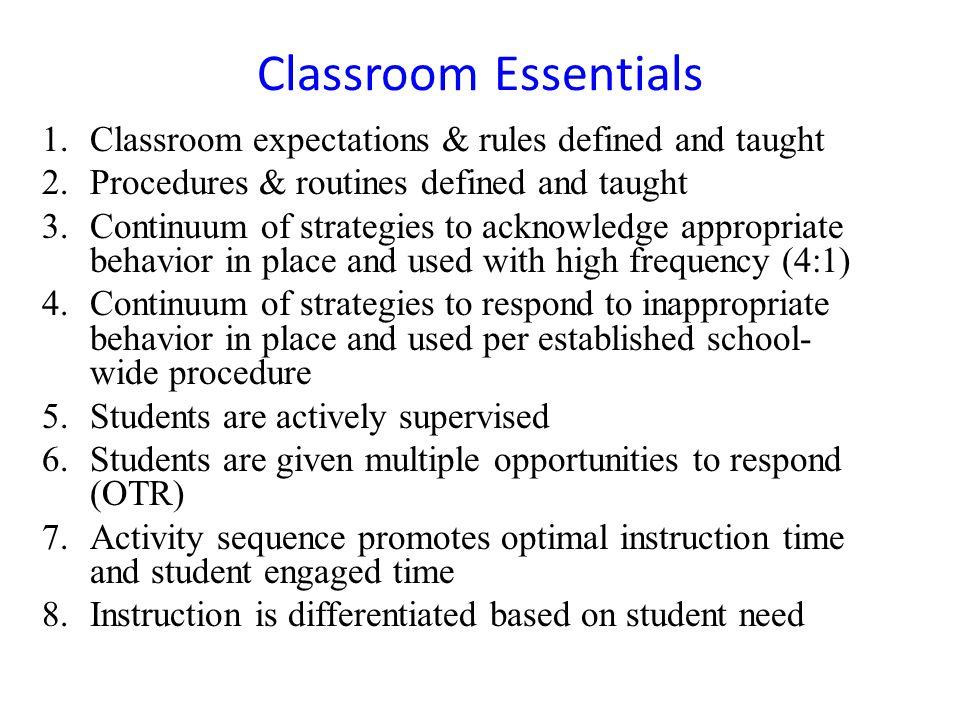 Classroom Essentials 1.Classroom expectations & rules defined and taught 2.Procedures & routines defined and taught 3.Continuum of strategies to ackno