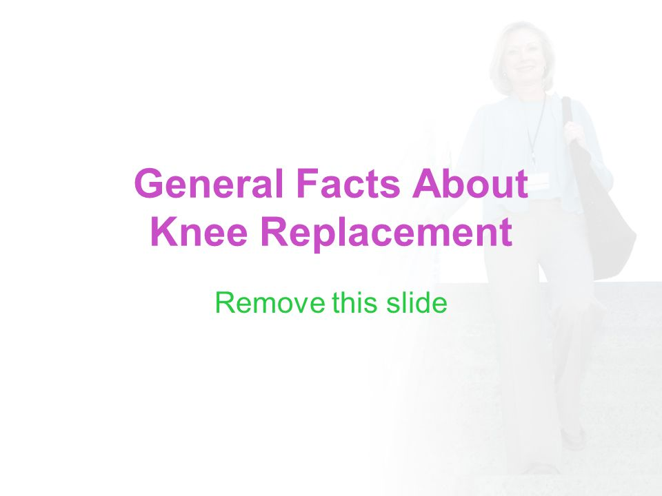 General Facts About Knee Replacement Remove this slide
