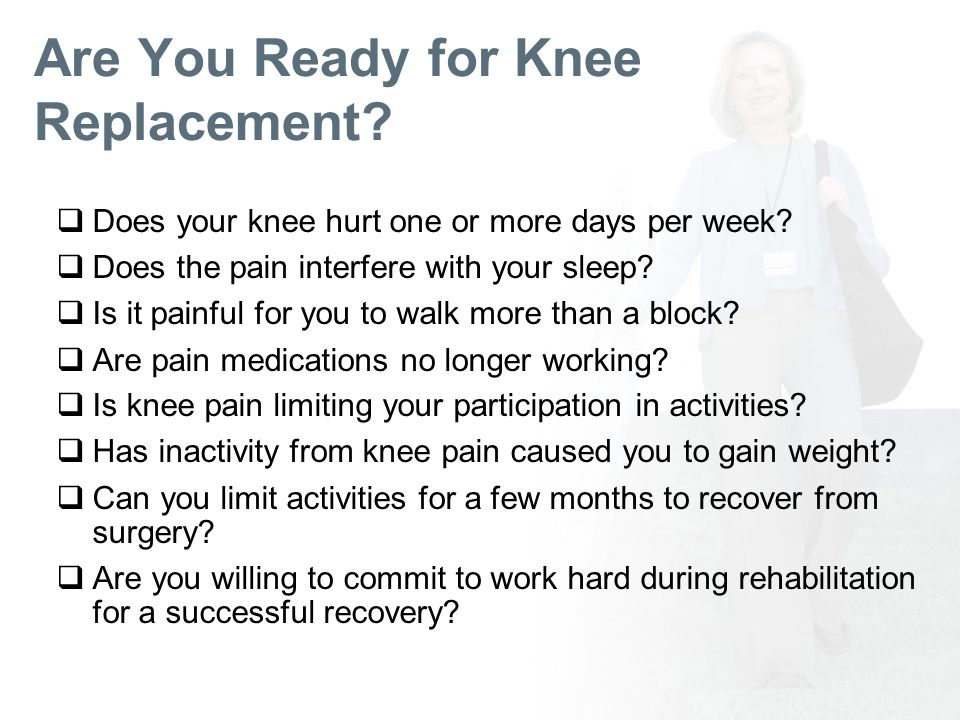 Are You Ready for Knee Replacement. Does your knee hurt one or more days per week.