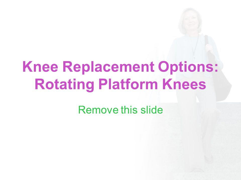 Knee Replacement Options: Rotating Platform Knees Remove this slide