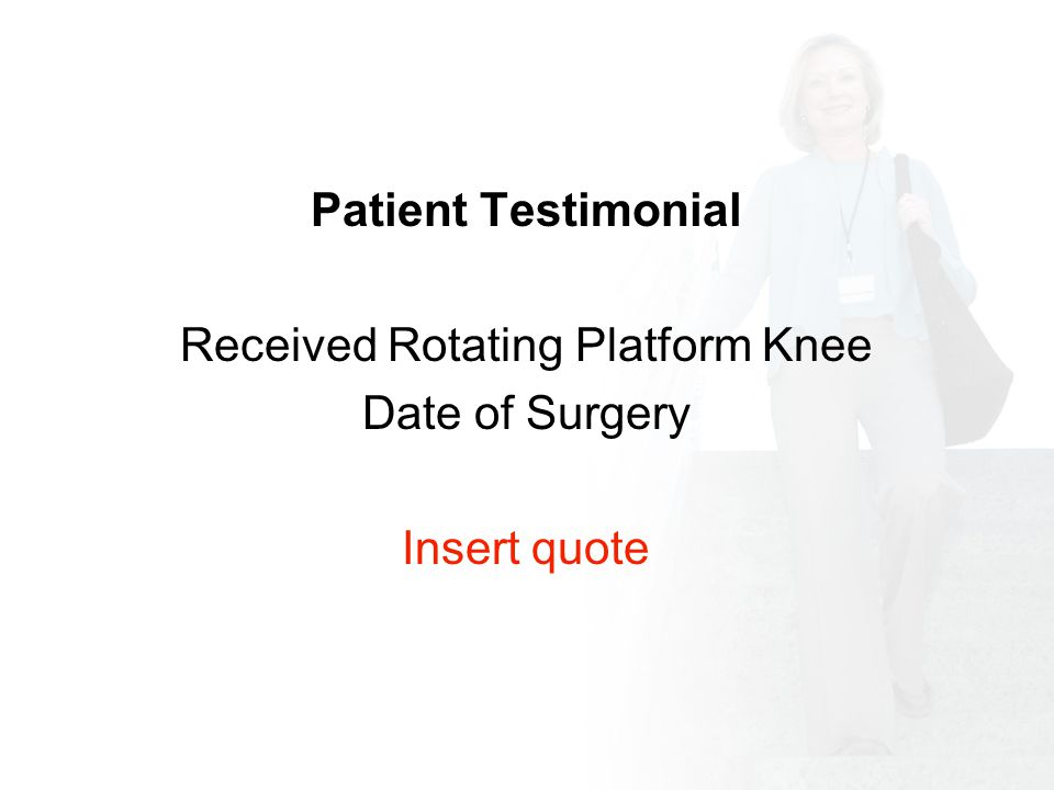 Patient Testimonial Received Rotating Platform Knee Date of Surgery Insert quote